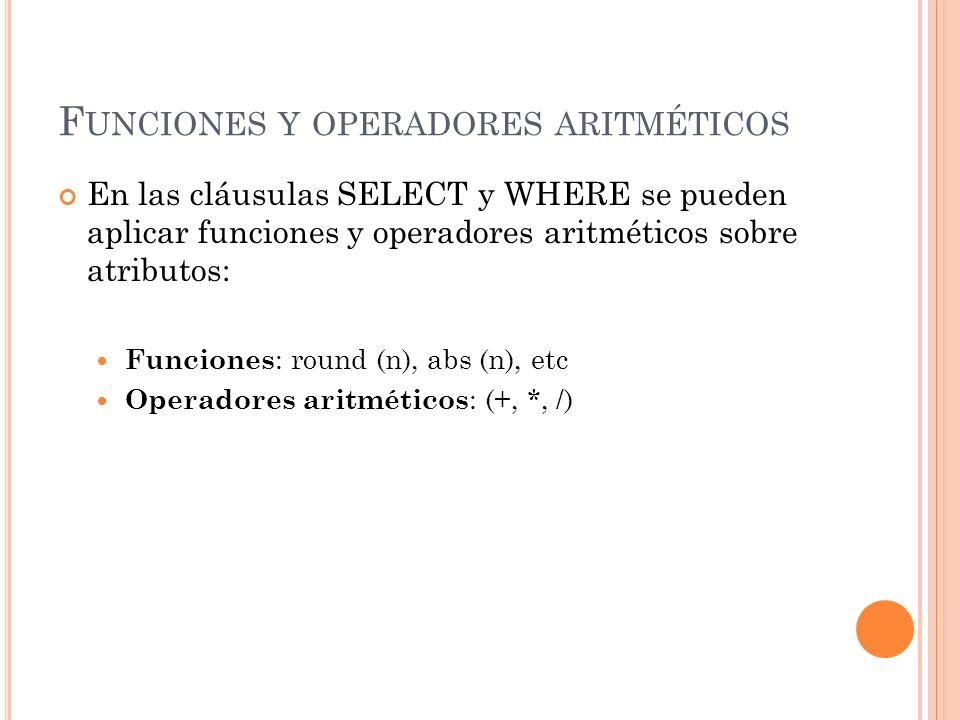 F UNCIONES Y OPERADORES ARITMÉTICOS En las cláusulas SELECT y WHERE se pueden aplicar funciones y operadores aritméticos sobre atributos: Funciones :