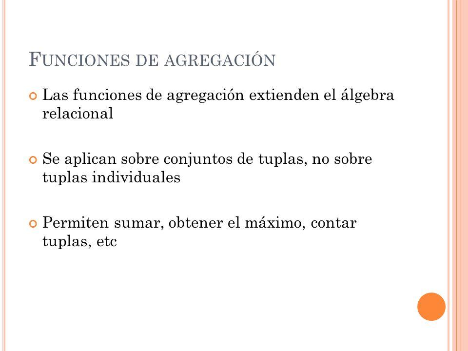 F UNCIONES DE AGREGACIÓN Las funciones de agregación extienden el álgebra relacional Se aplican sobre conjuntos de tuplas, no sobre tuplas individuale