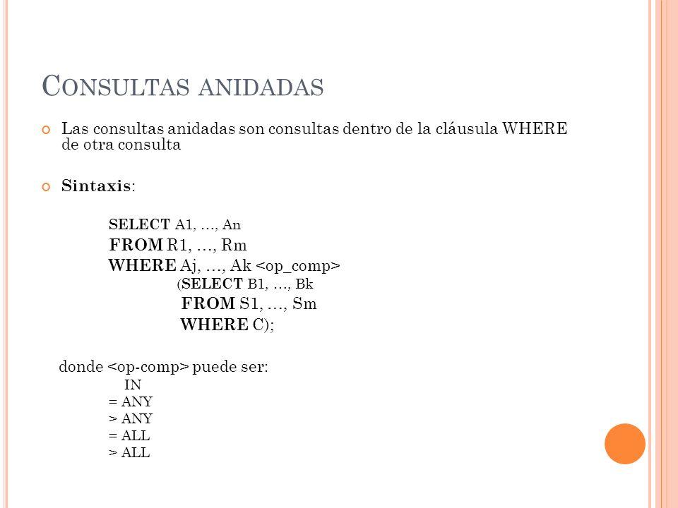 C ONSULTAS ANIDADAS Las consultas anidadas son consultas dentro de la cláusula WHERE de otra consulta Sintaxis : SELECT A1, …, An FROM R1, …, Rm WHERE