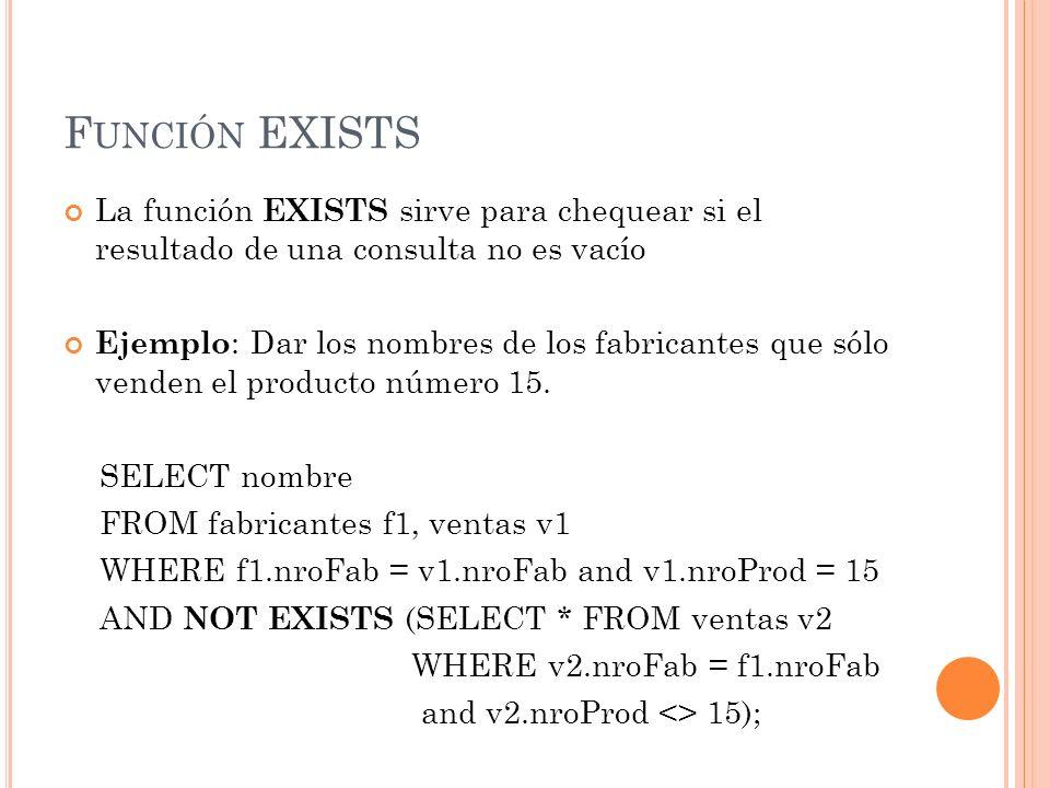F UNCIÓN EXISTS La función EXISTS sirve para chequear si el resultado de una consulta no es vacío Ejemplo : Dar los nombres de los fabricantes que sól