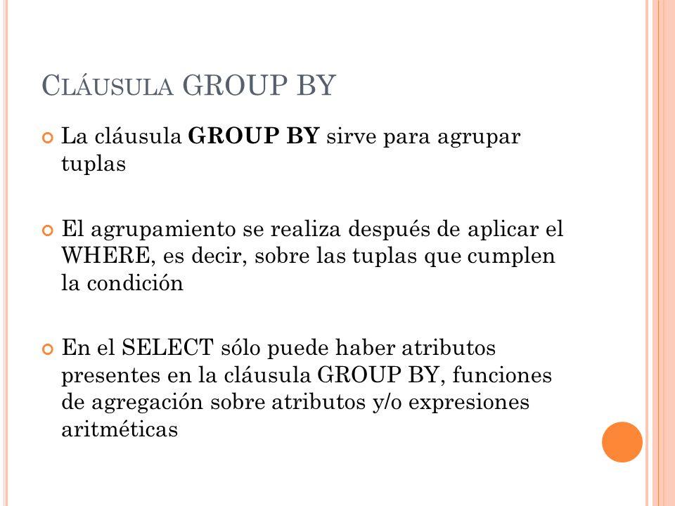 C LÁUSULA GROUP BY La cláusula GROUP BY sirve para agrupar tuplas El agrupamiento se realiza después de aplicar el WHERE, es decir, sobre las tuplas q