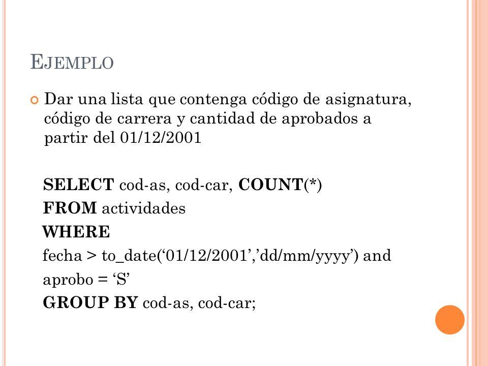 E JEMPLO Dar una lista que contenga código de asignatura, código de carrera y cantidad de aprobados a partir del 01/12/2001 SELECT cod-as, cod-car, CO