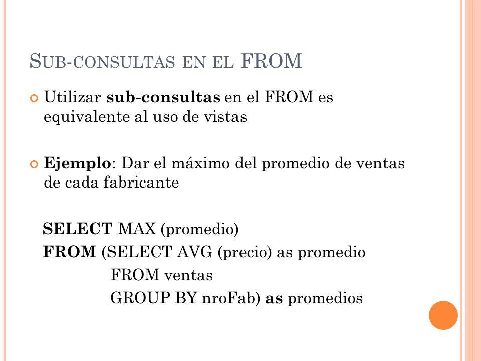 S UB - CONSULTAS EN EL FROM Utilizar sub-consultas en el FROM es equivalente al uso de vistas Ejemplo : Dar el máximo del promedio de ventas de cada f