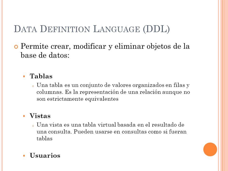D ATA D EFINITION L ANGUAGE (DDL) Permite crear, modificar y eliminar objetos de la base de datos: Tablas o Una tabla es un conjunto de valores organi