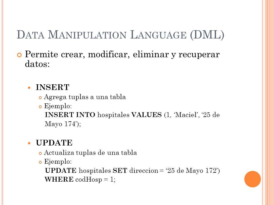 D ATA M ANIPULATION L ANGUAGE (DML) Permite crear, modificar, eliminar y recuperar datos: INSERT Agrega tuplas a una tabla Ejemplo: INSERT INTO hospit