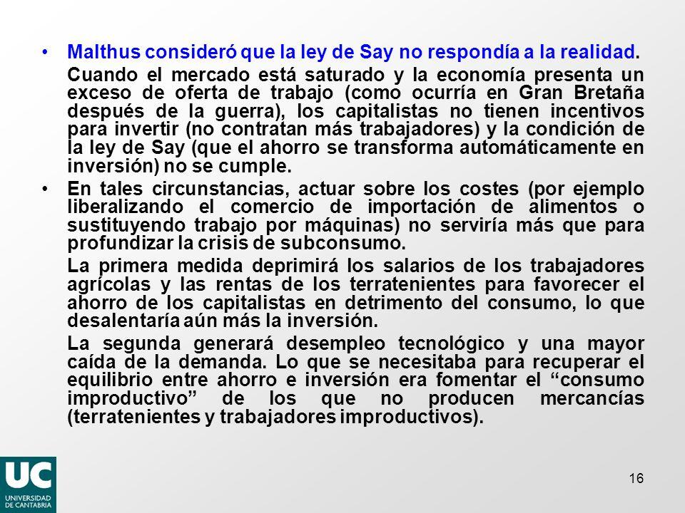 16 Malthus consideró que la ley de Say no respondía a la realidad. Cuando el mercado está saturado y la economía presenta un exceso de oferta de traba