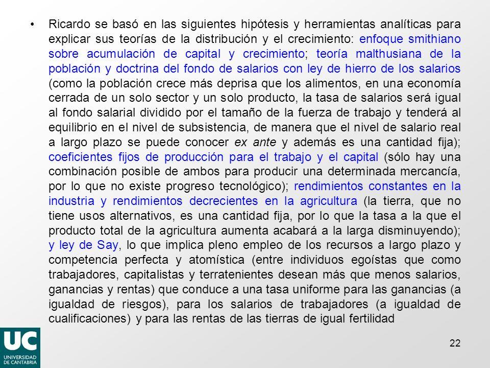 Ricardo se basó en las siguientes hipótesis y herramientas analíticas para explicar sus teorías de la distribución y el crecimiento: enfoque smithiano