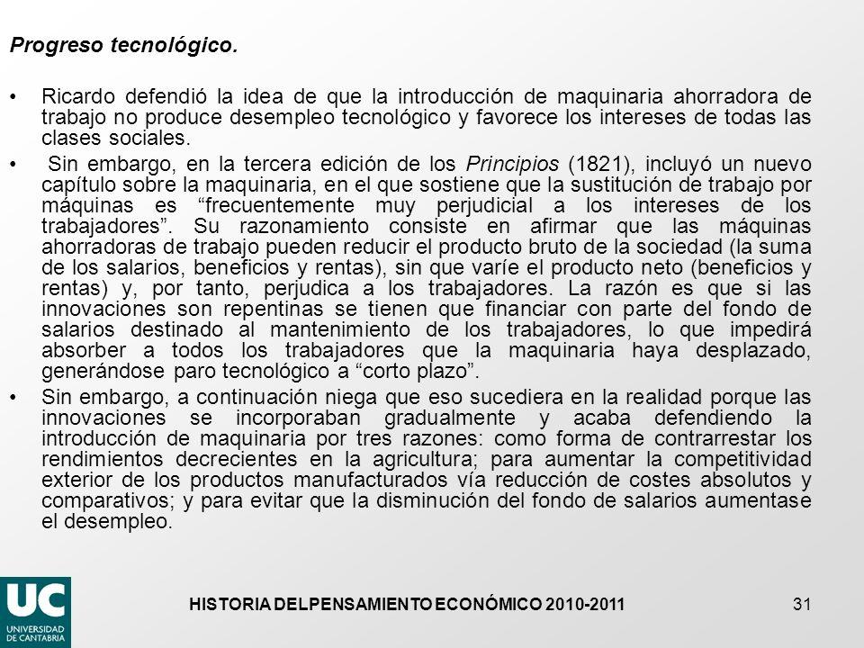 HISTORIA DELPENSAMIENTO ECONÓMICO 2010-2011 31 Progreso tecnológico. Ricardo defendió la idea de que la introducción de maquinaria ahorradora de traba