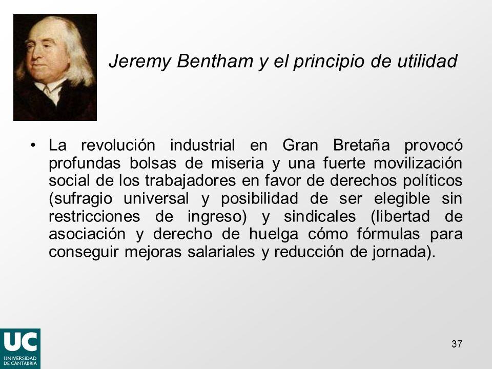 37 Jeremy Bentham y el principio de utilidad La revolución industrial en Gran Bretaña provocó profundas bolsas de miseria y una fuerte movilización so