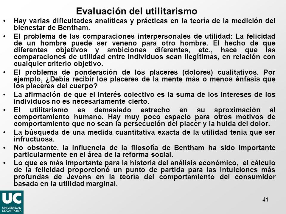 41 Evaluación del utilitarismo Hay varias dificultades analíticas y prácticas en la teoría de la medición del bienestar de Bentham. El problema de las