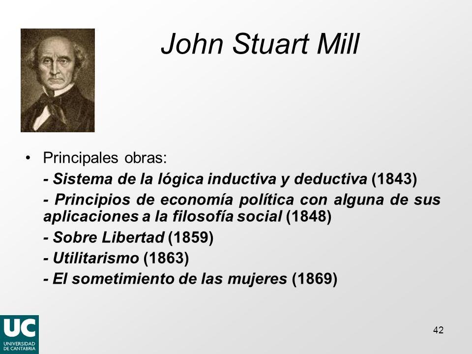 42 John Stuart Mill Principales obras: - Sistema de la lógica inductiva y deductiva (1843) - Principios de economía política con alguna de sus aplicaciones a la filosofía social (1848) - Sobre Libertad (1859) - Utilitarismo (1863) - El sometimiento de las mujeres (1869)