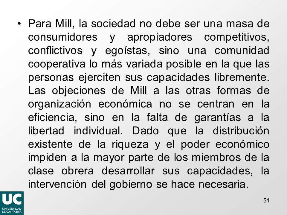 51 Para Mill, la sociedad no debe ser una masa de consumidores y apropiadores competitivos, conflictivos y egoístas, sino una comunidad cooperativa lo más variada posible en la que las personas ejerciten sus capacidades libremente.
