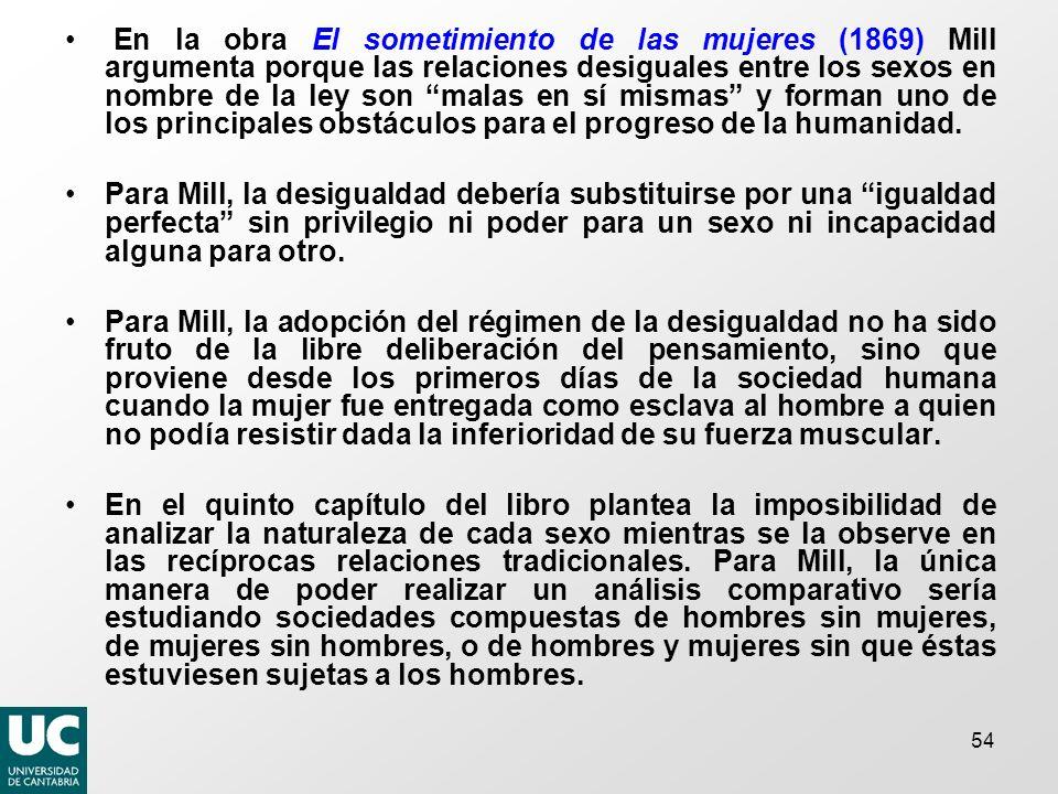 54 En la obra El sometimiento de las mujeres (1869) Mill argumenta porque las relaciones desiguales entre los sexos en nombre de la ley son malas en sí mismas y forman uno de los principales obstáculos para el progreso de la humanidad.