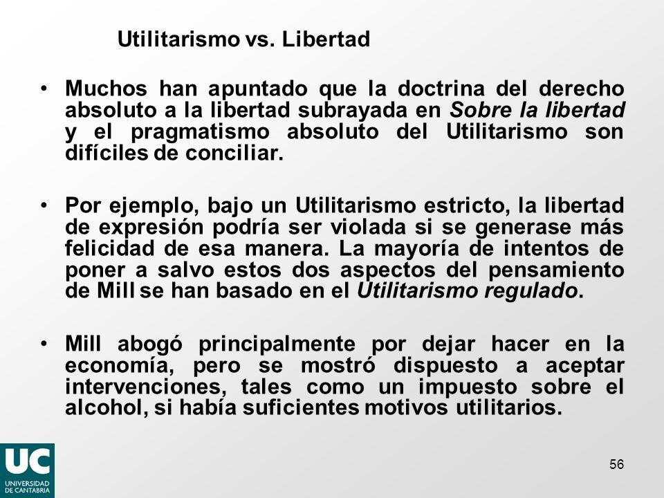 56 Utilitarismo vs. Libertad Muchos han apuntado que la doctrina del derecho absoluto a la libertad subrayada en Sobre la libertad y el pragmatismo ab