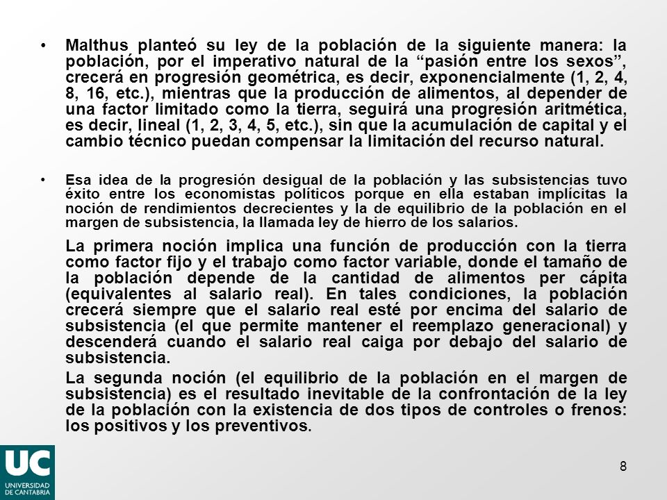 8 Malthus planteó su ley de la población de la siguiente manera: la población, por el imperativo natural de la pasión entre los sexos, crecerá en progresión geométrica, es decir, exponencialmente (1, 2, 4, 8, 16, etc.), mientras que la producción de alimentos, al depender de una factor limitado como la tierra, seguirá una progresión aritmética, es decir, lineal (1, 2, 3, 4, 5, etc.), sin que la acumulación de capital y el cambio técnico puedan compensar la limitación del recurso natural.