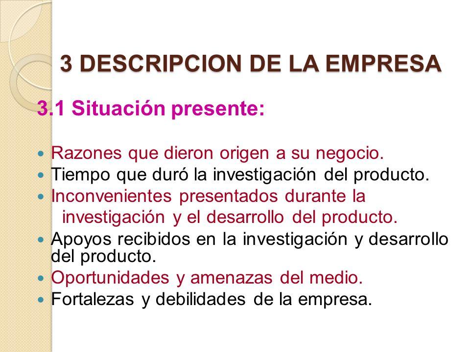 3 DESCRIPCION DE LA EMPRESA 3.1 Situación presente: Razones que dieron origen a su negocio. Tiempo que duró la investigación del producto. Inconvenien