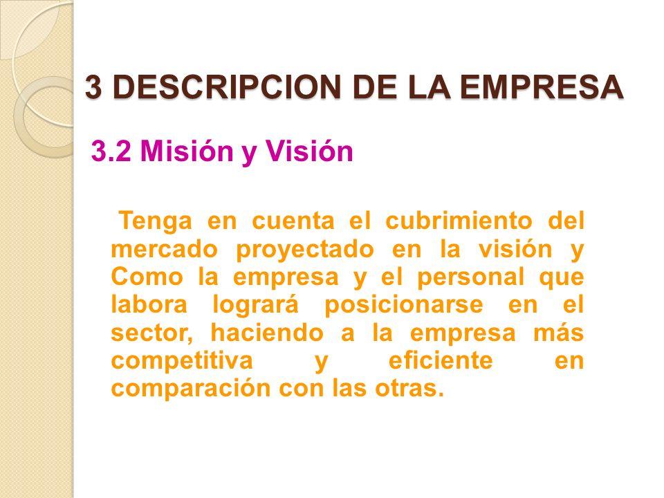 3 DESCRIPCION DE LA EMPRESA 3.2 Misión y Visión Tenga en cuenta el cubrimiento del mercado proyectado en la visión y Como la empresa y el personal que