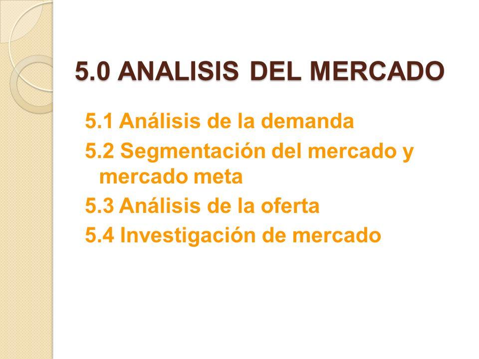 5.0 ANALISIS DEL MERCADO 5.1 Análisis de la demanda 5.2 Segmentación del mercado y mercado meta 5.3 Análisis de la oferta 5.4 Investigación de mercado