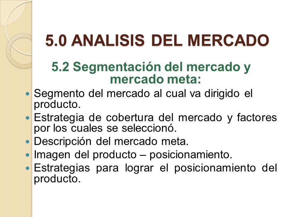 5.0 ANALISIS DEL MERCADO 5.2 Segmentación del mercado y mercado meta: Segmento del mercado al cual va dirigido el producto. Estrategia de cobertura de