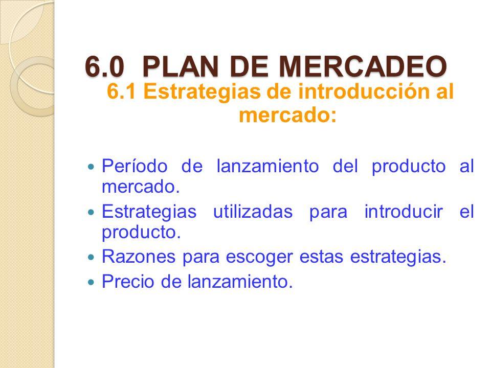 6.0 PLAN DE MERCADEO 6.1 Estrategias de introducción al mercado: Período de lanzamiento del producto al mercado. Estrategias utilizadas para introduci