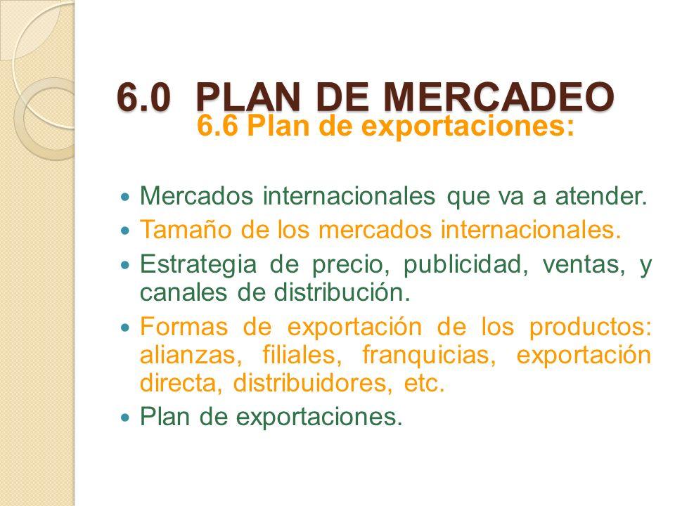 6.0 PLAN DE MERCADEO 6.6 Plan de exportaciones: Mercados internacionales que va a atender. Tamaño de los mercados internacionales. Estrategia de preci