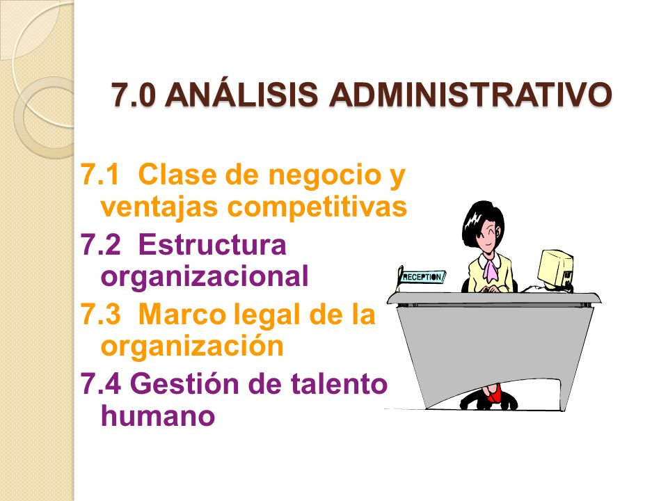 7.0 ANÁLISIS ADMINISTRATIVO 7.1 Clase de negocio y ventajas competitivas 7.2 Estructura organizacional 7.3 Marco legal de la organización 7.4 Gestión