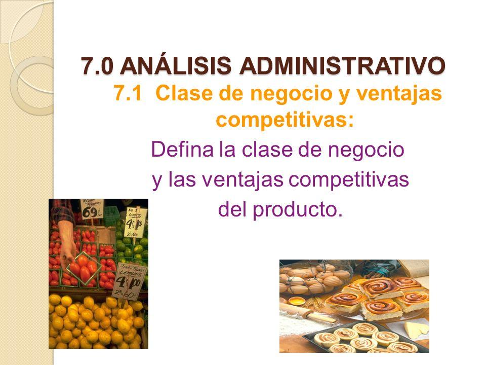 7.0 ANÁLISIS ADMINISTRATIVO 7.1 Clase de negocio y ventajas competitivas: Defina la clase de negocio y las ventajas competitivas del producto.