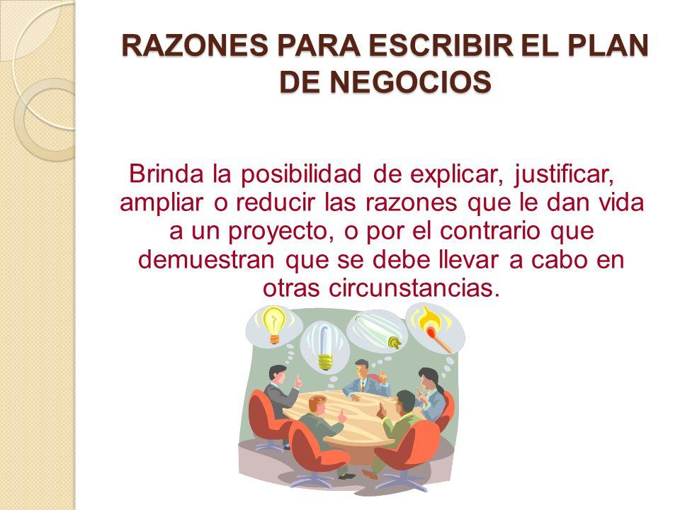 RAZONES PARA ESCRIBIR EL PLAN DE NEGOCIOS Es una herramienta de evaluación para conseguir inversionistas, préstamos bancarios, proveedores y clientes.