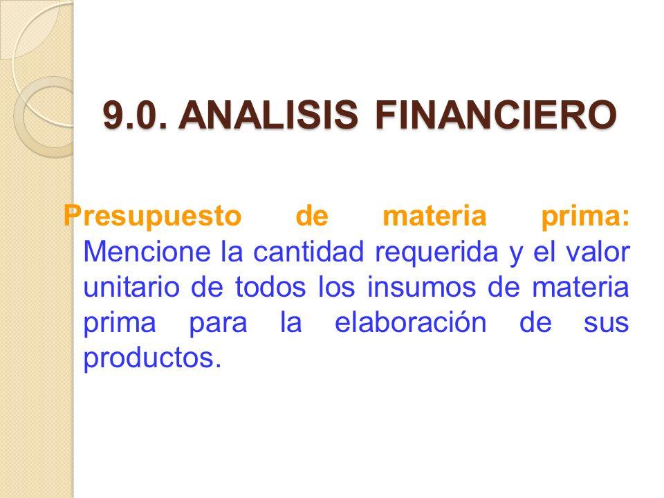9.0. ANALISIS FINANCIERO Presupuesto de materia prima: Mencione la cantidad requerida y el valor unitario de todos los insumos de materia prima para l