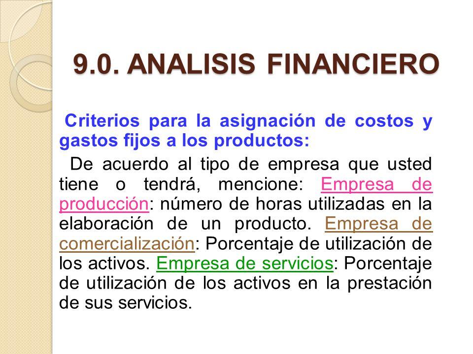 9.0. ANALISIS FINANCIERO Criterios para la asignación de costos y gastos fijos a los productos: De acuerdo al tipo de empresa que usted tiene o tendrá