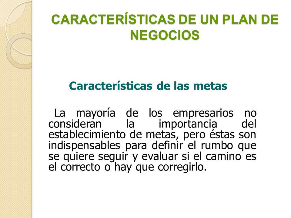 CARACTERÍSTICAS DE UN PLAN DE NEGOCIOS Las características principales que deben tener las metas son: Contemplar fines y medios.