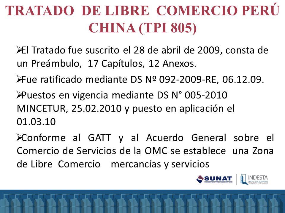 TRATADO DE LIBRE COMERCIO PERÚ CHINA (TPI 805) El Tratado fue suscrito el 28 de abril de 2009, consta de un Preámbulo, 17 Capítulos, 12 Anexos. Fue ra