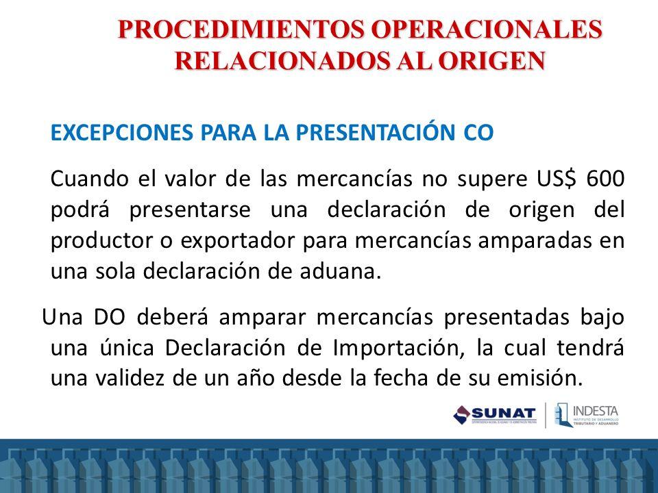 PROCEDIMIENTOS OPERACIONALES RELACIONADOS AL ORIGEN EXCEPCIONES PARA LA PRESENTACIÓN CO Cuando el valor de las mercancías no supere US$ 600 podrá pres