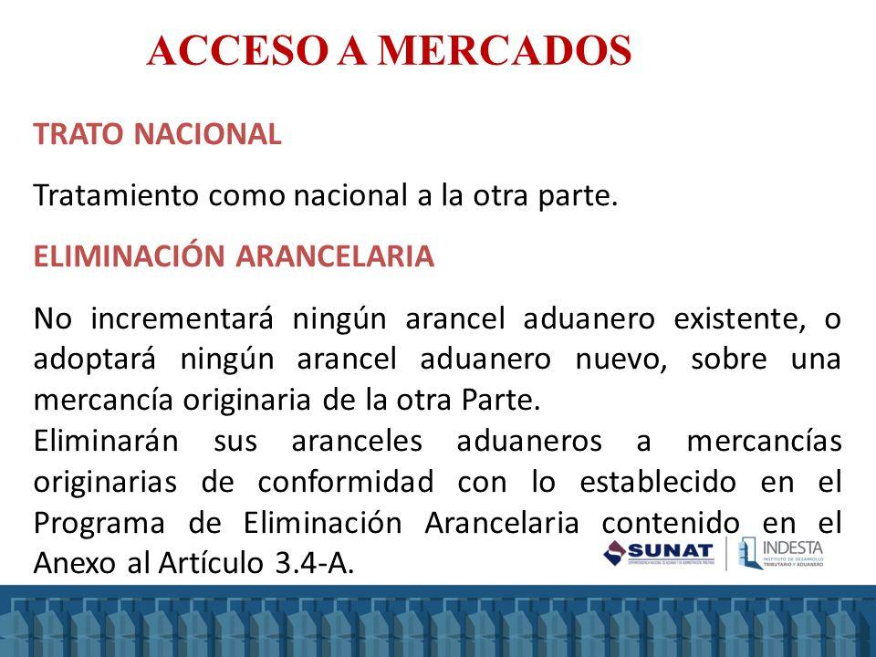 ACCESO A MERCADOS TRATO NACIONAL Tratamiento como nacional a la otra parte. ELIMINACIÓN ARANCELARIA No incrementará ningún arancel aduanero existente,