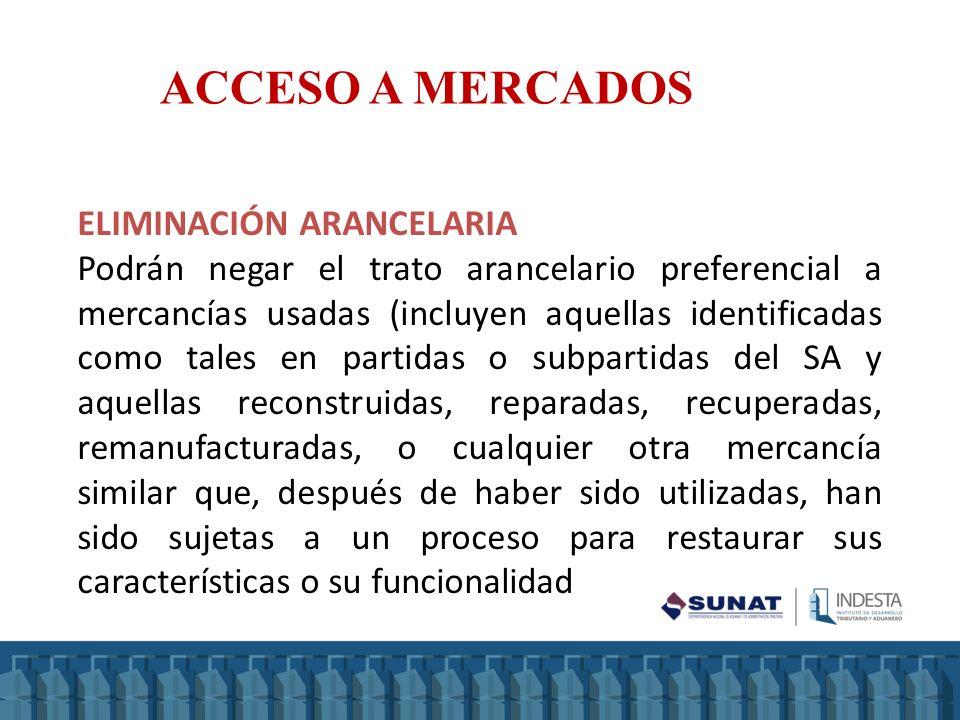 ACCESO A MERCADOS ELIMINACIÓN ARANCELARIA Podrán negar el trato arancelario preferencial a mercancías usadas (incluyen aquellas identificadas como tal