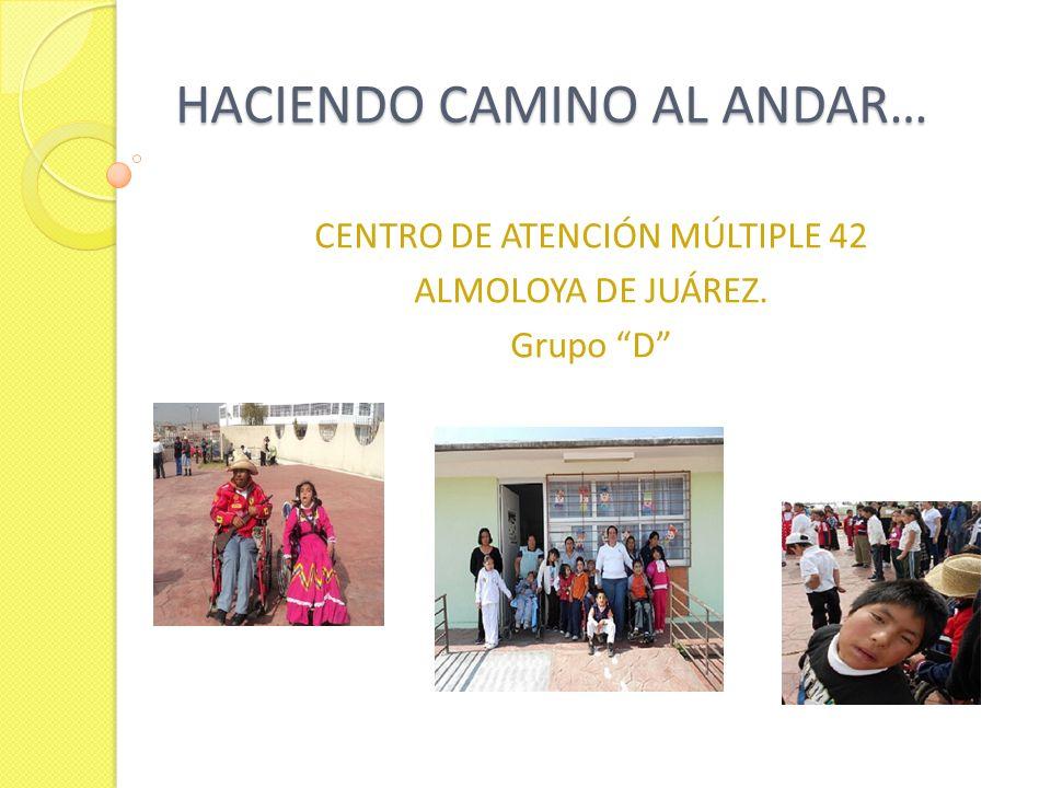 HACIENDO CAMINO AL ANDAR… HACIENDO CAMINO AL ANDAR… CENTRO DE ATENCIÓN MÚLTIPLE 42 ALMOLOYA DE JUÁREZ. Grupo D