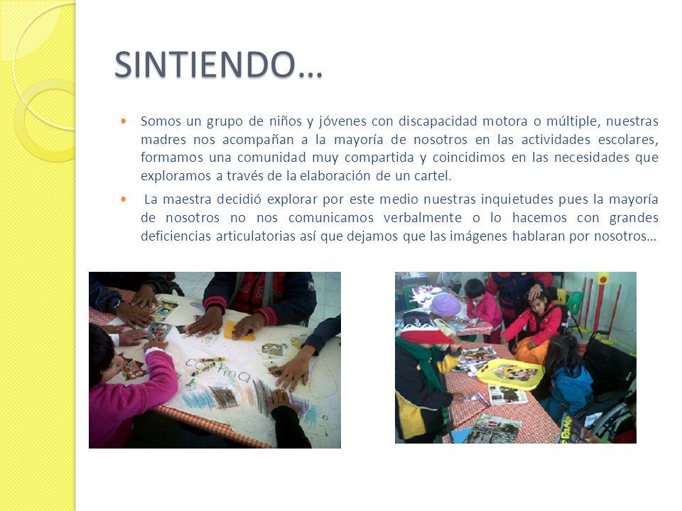 SINTIENDO… Somos un grupo de niños y jóvenes con discapacidad motora o múltiple, nuestras madres nos acompañan a la mayoría de nosotros en las activid