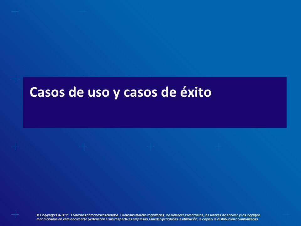 Casos de uso y casos de éxito © Copyright CA 2011. Todos los derechos reservados. Todas las marcas registradas, los nombres comerciales, las marcas de
