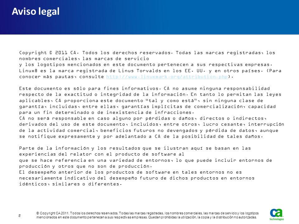 Aviso legal Copyright © 2011 CA. Todos los derechos reservados. Todas las marcas registradas, los nombres comerciales, las marcas de servicio y los lo