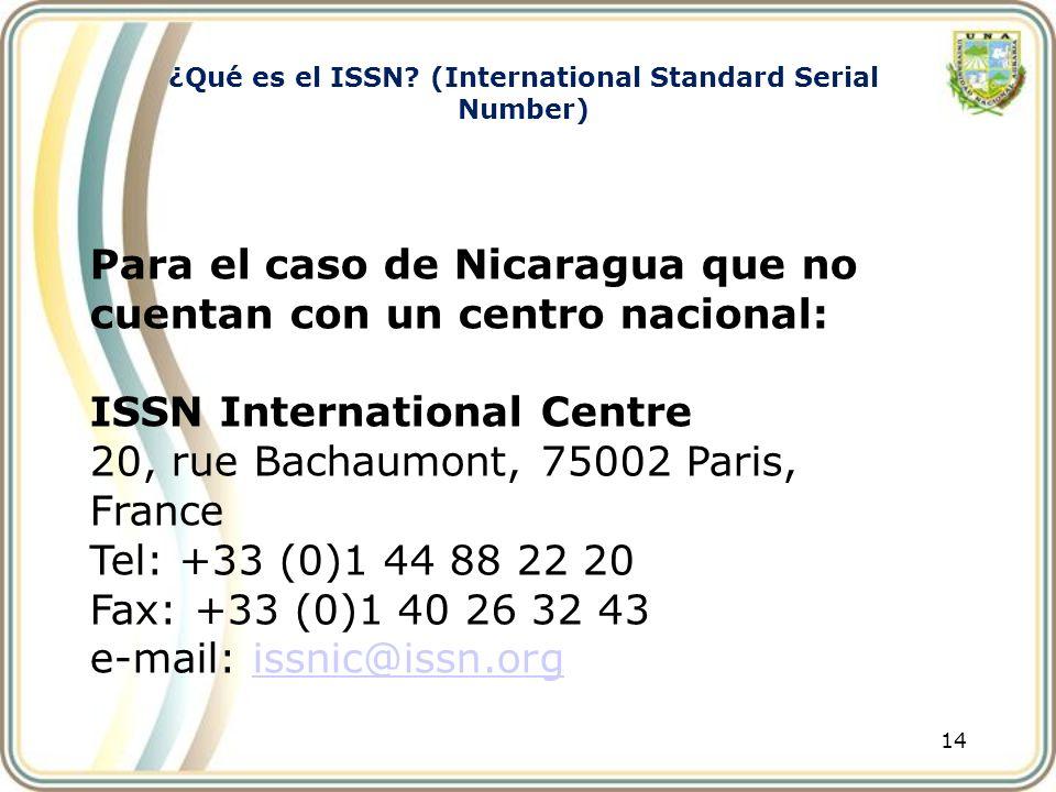 14 Para el caso de Nicaragua que no cuentan con un centro nacional: ISSN International Centre 20, rue Bachaumont, 75002 Paris, France Tel: +33 (0)1 44