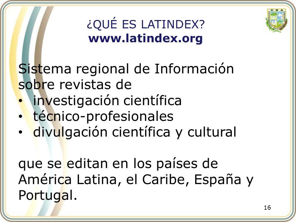 16 ¿QUÉ ES LATINDEX? www.latindex.org Sistema regional de Información sobre revistas de investigación científica técnico-profesionales divulgación cie