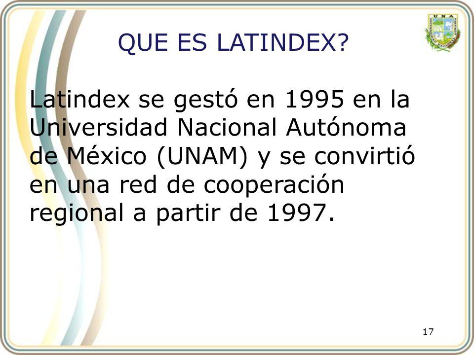 17 QUE ES LATINDEX? Latindex se gestó en 1995 en la Universidad Nacional Autónoma de México (UNAM) y se convirtió en una red de cooperación regional a