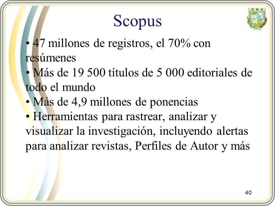 Scopus 47 millones de registros, el 70% con resúmenes Más de 19 500 títulos de 5 000 editoriales de todo el mundo Más de 4,9 millones de ponencias Her