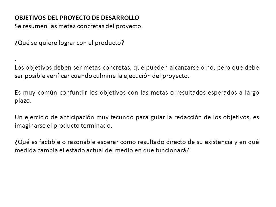 OBJETIVOS DEL PROYECTO DE DESARROLLO Se resumen las metas concretas del proyecto. ¿Qué se quiere lograr con el producto?. Los objetivos deben ser meta