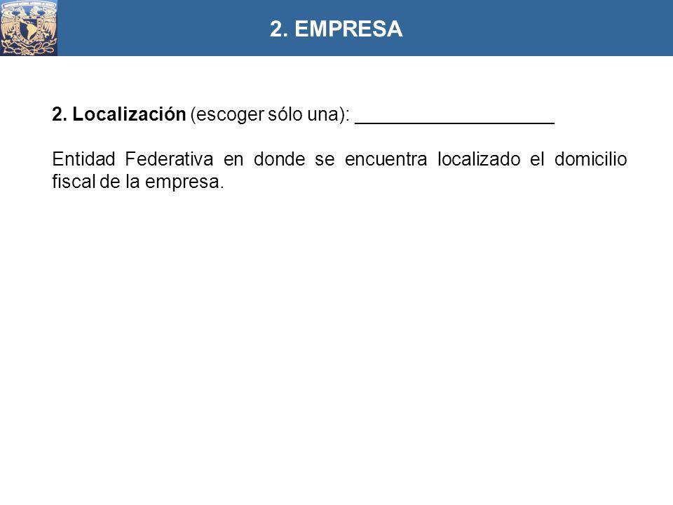 2. Localización (escoger sólo una): ___________________ Entidad Federativa en donde se encuentra localizado el domicilio fiscal de la empresa. 2. EMPR