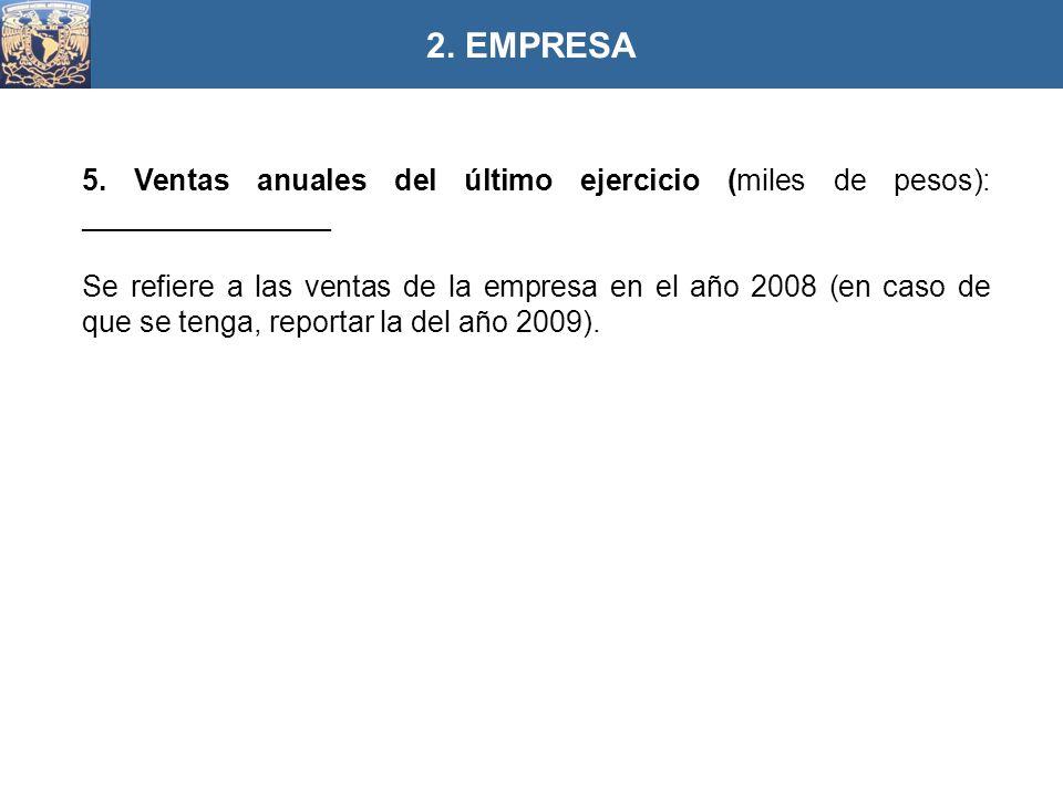 5. Ventas anuales del último ejercicio (miles de pesos): _______________ Se refiere a las ventas de la empresa en el año 2008 (en caso de que se tenga