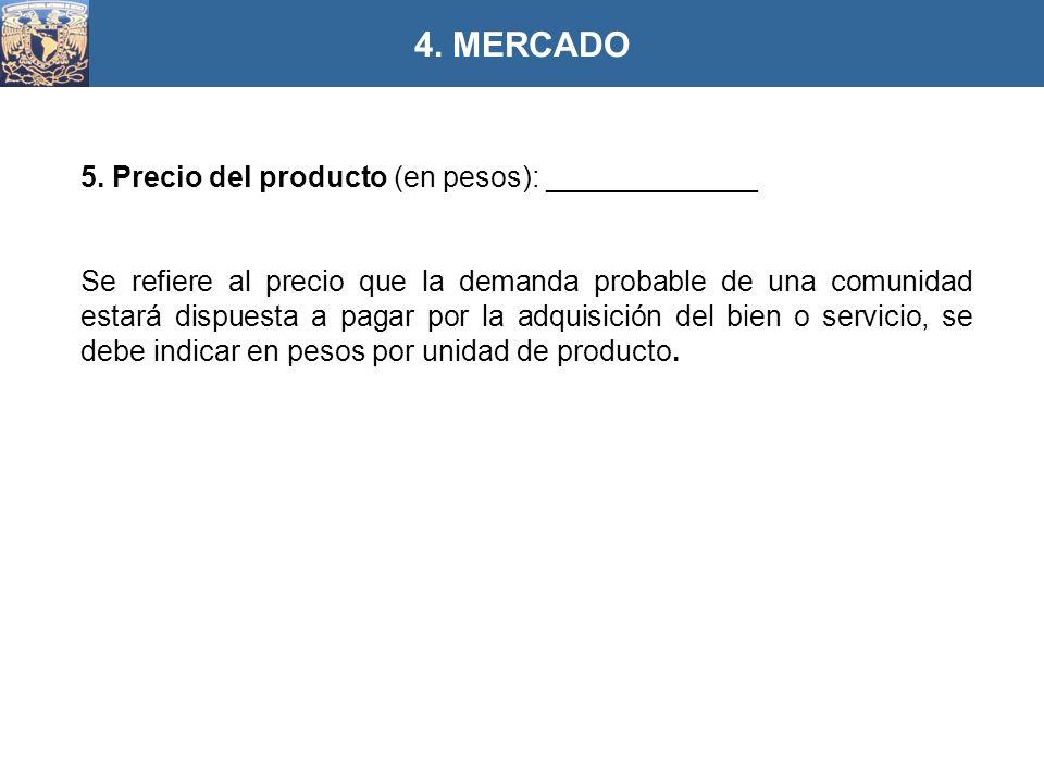 5. Precio del producto (en pesos): _____________ Se refiere al precio que la demanda probable de una comunidad estará dispuesta a pagar por la adquisi