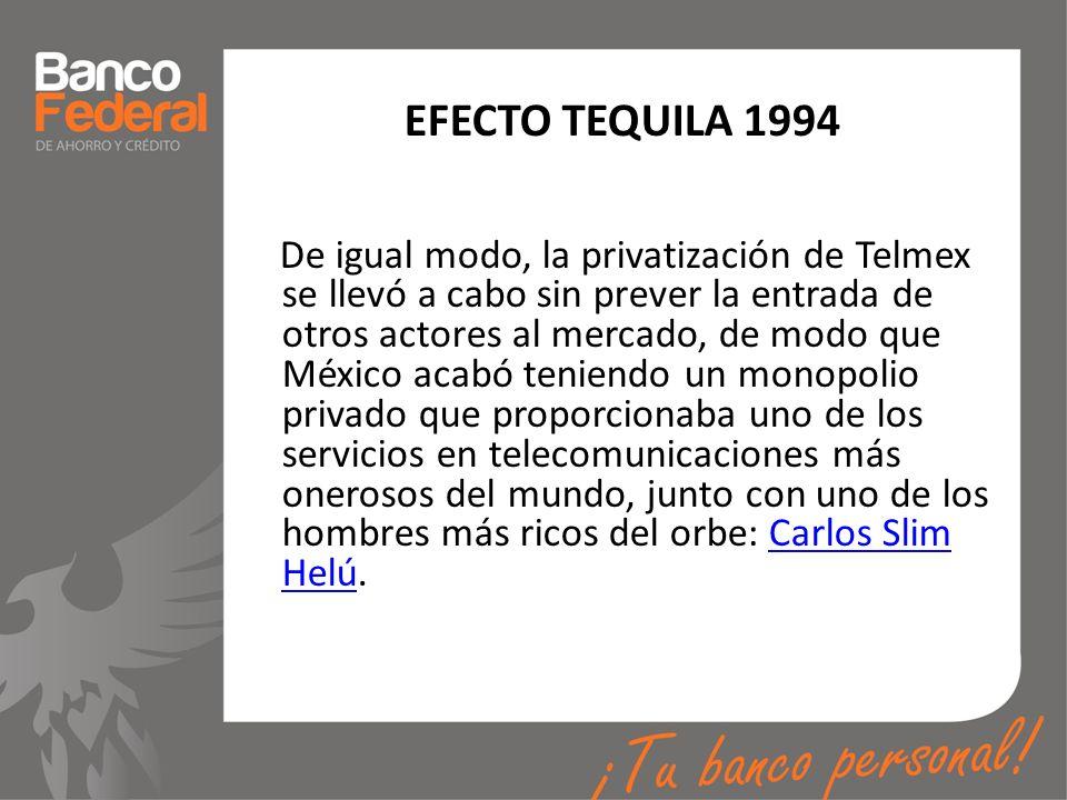 EFECTO TEQUILA 1994 De igual modo, la privatización de Telmex se llevó a cabo sin prever la entrada de otros actores al mercado, de modo que México ac