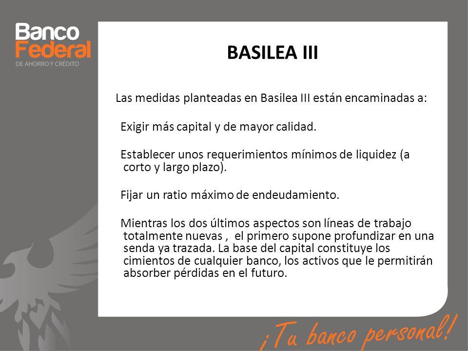 BASILEA III Las medidas planteadas en Basilea III están encaminadas a: Exigir más capital y de mayor calidad. Establecer unos requerimientos mínimos d