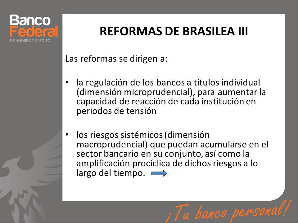 REFORMAS DE BRASILEA III Las reformas se dirigen a: la regulación de los bancos a títulos individual (dimensión microprudencial), para aumentar la cap
